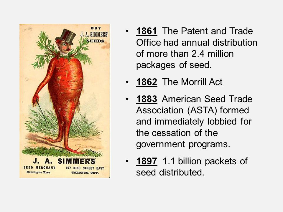 1861 The Patent and Trade Office had annual distribution of more than 2.4 million packages of seed. 1862 The Morrill Act 1883 American Seed Trade Asso