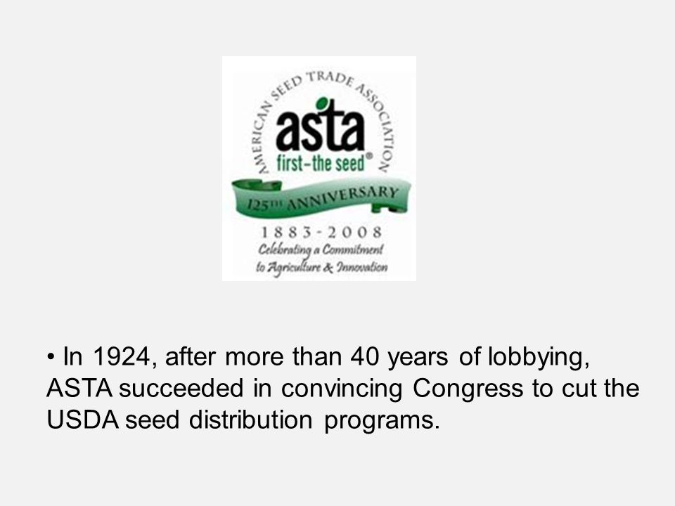 In 1924, after more than 40 years of lobbying, ASTA succeeded in convincing Congress to cut the USDA seed distribution programs.