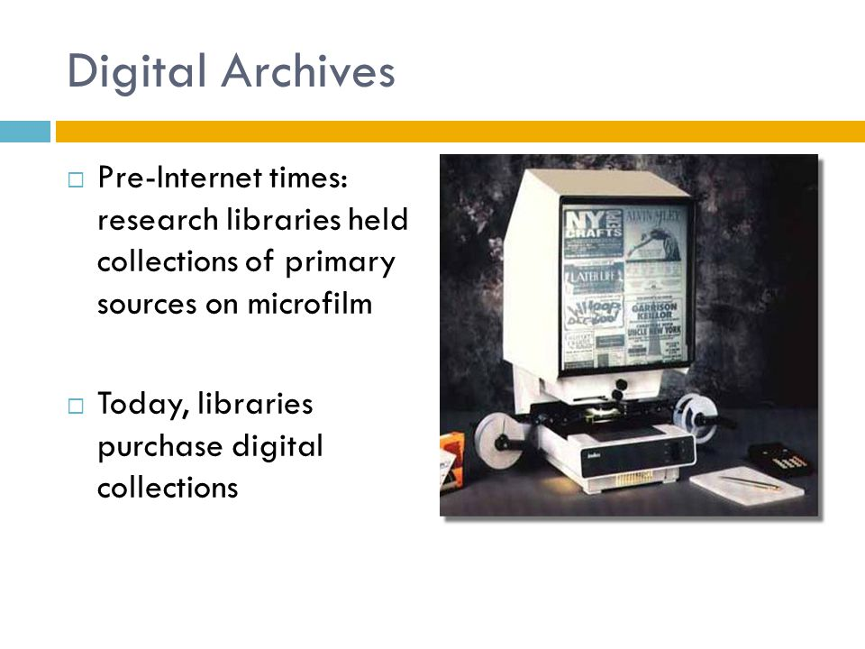Digital Archives  Pre-Internet times: research libraries held collections of primary sources on microfilm  Today, libraries purchase digital collections