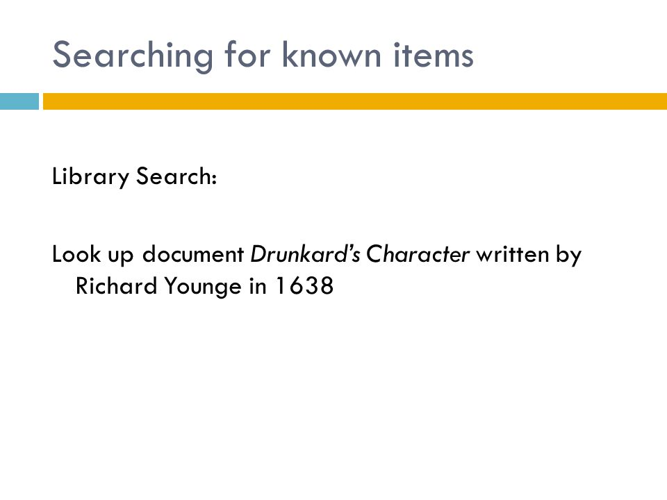Searching for known items Library Search: Look up document Drunkard's Character written by Richard Younge in 1638