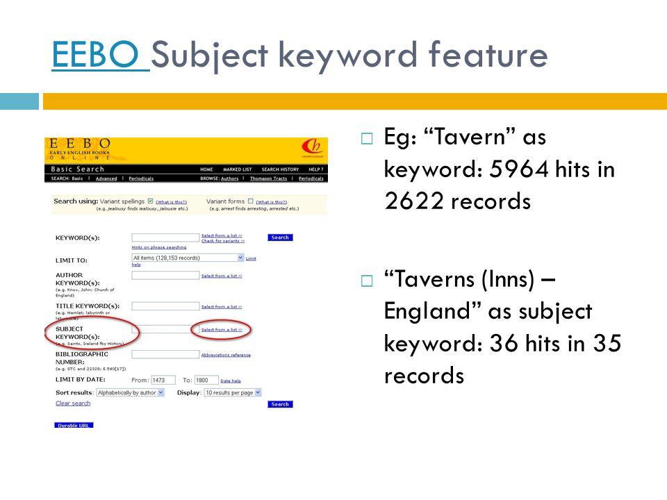 EEBO EEBO Subject keyword feature  Eg: Tavern as keyword: 5964 hits in 2622 records  Taverns (Inns) – England as subject keyword: 36 hits in 35 records