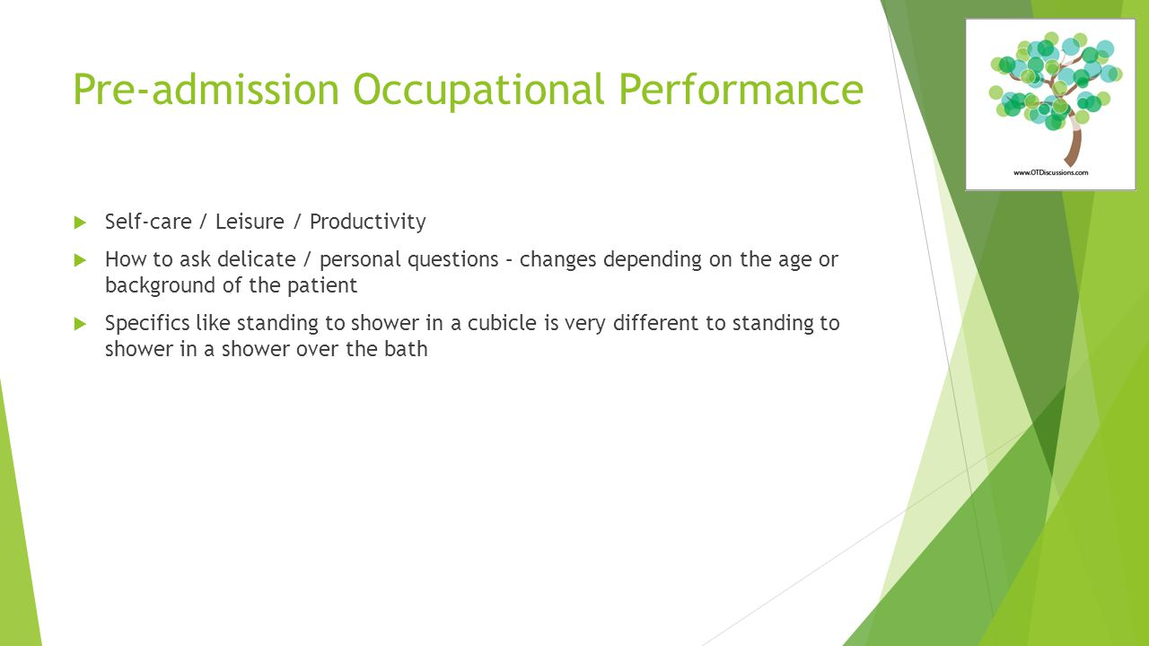 Pre-admission Occupational Performance  Self-care / Leisure / Productivity  How to ask delicate / personal questions – changes depending on the age or background of the patient  Specifics like standing to shower in a cubicle is very different to standing to shower in a shower over the bath