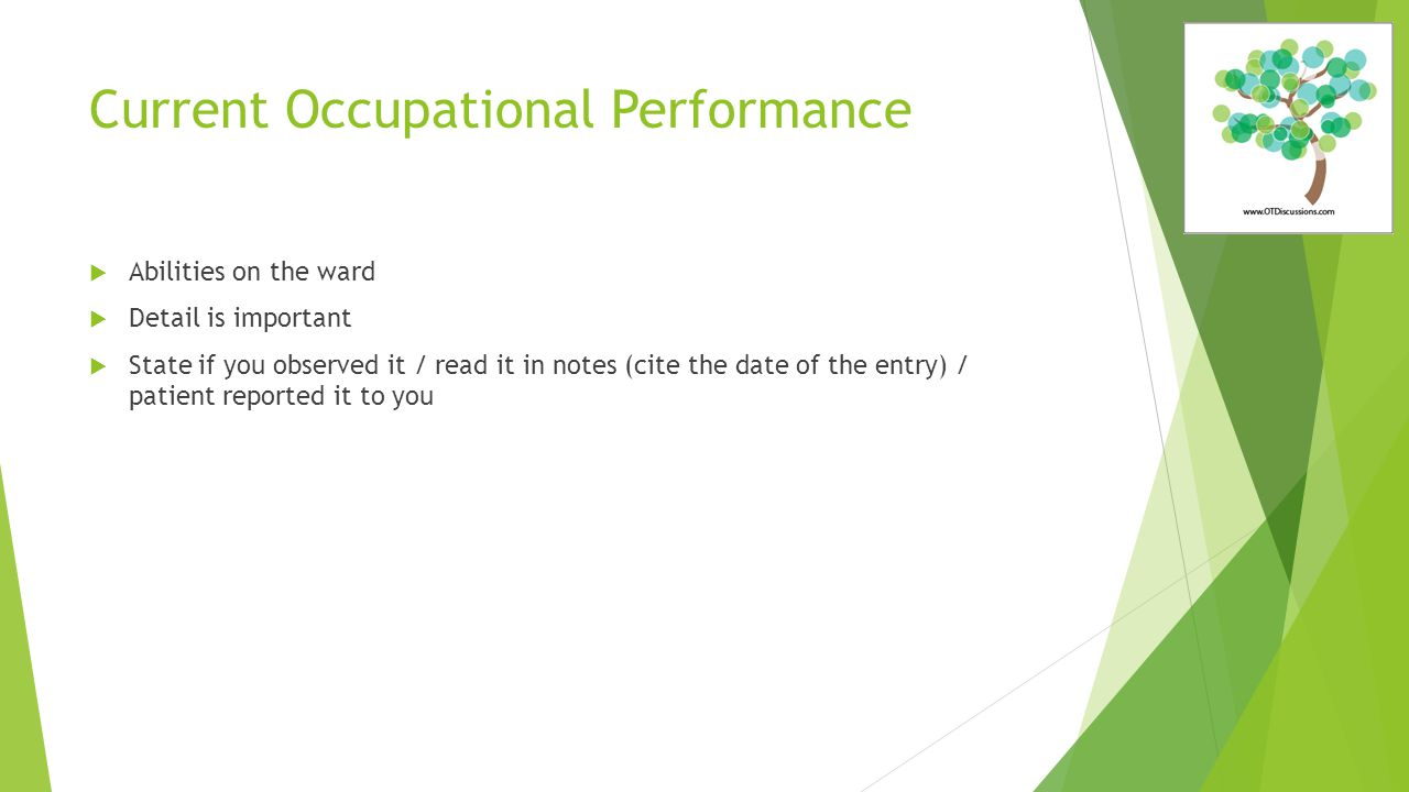 Current Occupational Performance  Abilities on the ward  Detail is important  State if you observed it / read it in notes (cite the date of the entry) / patient reported it to you