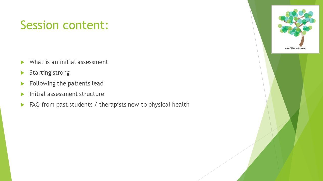 Session content:  What is an initial assessment  Starting strong  Following the patients lead  Initial assessment structure  FAQ from past students / therapists new to physical health