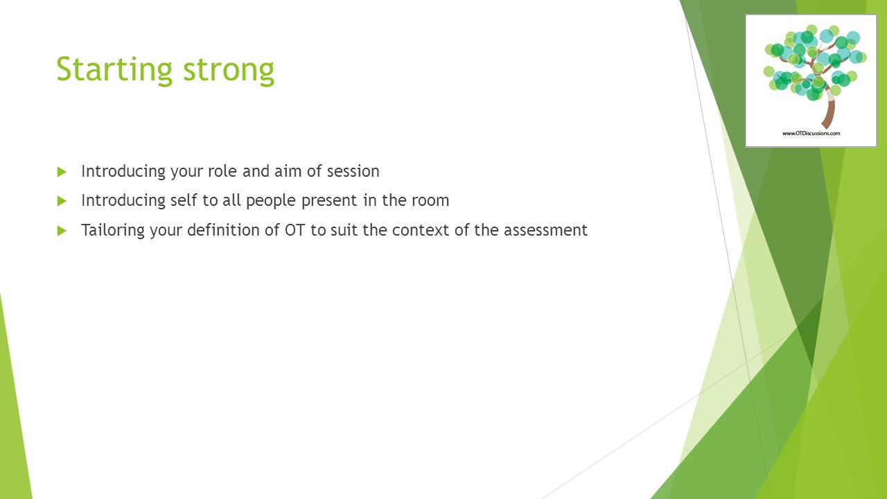 Starting strong  Introducing your role and aim of session  Introducing self to all people present in the room  Tailoring your definition of OT to suit the context of the assessment