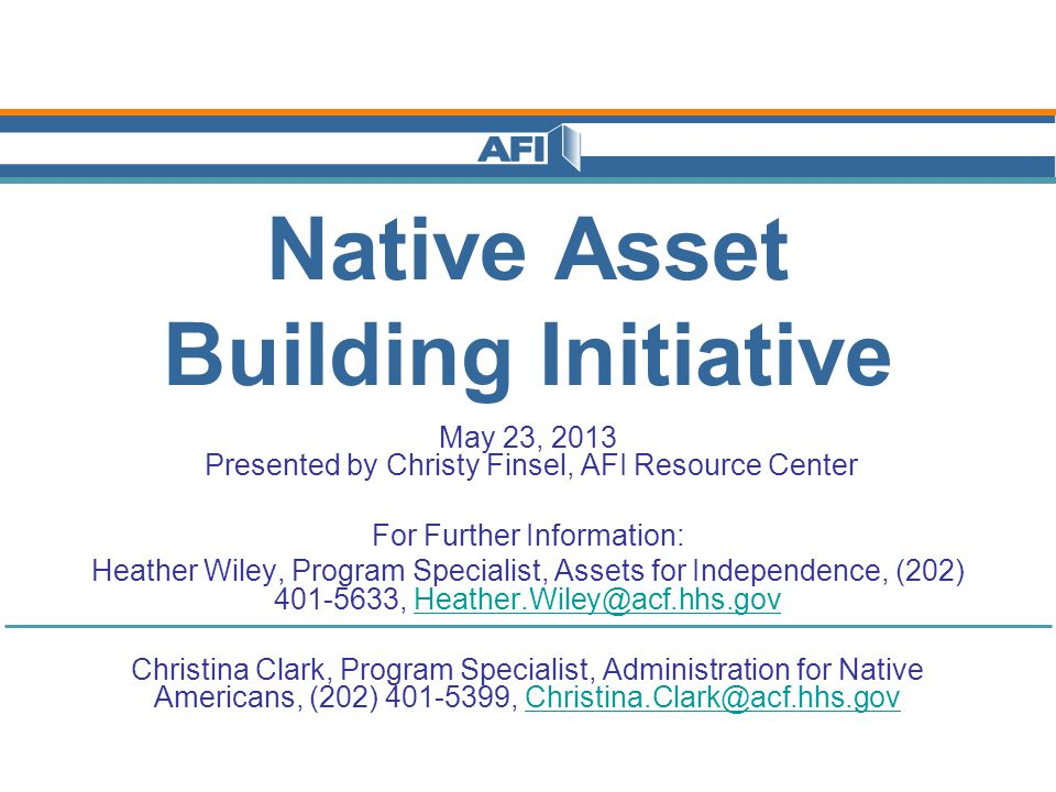 Native Asset Building Initiative May 23, 2013 Presented by Christy Finsel, AFI Resource Center For Further Information: Heather Wiley, Program Specialist, Assets for Independence, (202) 401-5633, Heather.Wiley@acf.hhs.govHeather.Wiley@acf.hhs.gov Christina Clark, Program Specialist, Administration for Native Americans, (202) 401-5399, Christina.Clark@acf.hhs.govChristina.Clark@acf.hhs.gov
