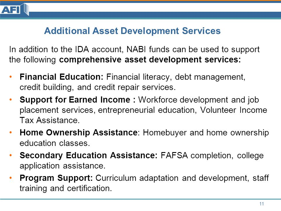 Additional Asset Development Services In addition to the IDA account, NABI funds can be used to support the following comprehensive asset development services: Financial Education: Financial literacy, debt management, credit building, and credit repair services.