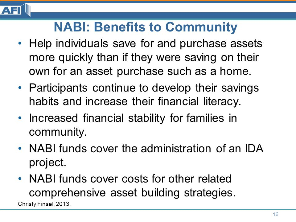 NABI: Benefits to Community Help individuals save for and purchase assets more quickly than if they were saving on their own for an asset purchase such as a home.