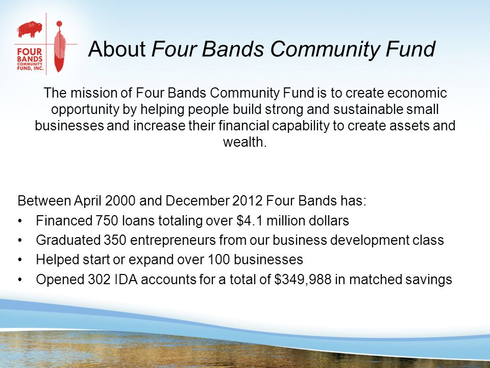 About Four Bands Community Fund The mission of Four Bands Community Fund is to create economic opportunity by helping people build strong and sustainable small businesses and increase their financial capability to create assets and wealth.