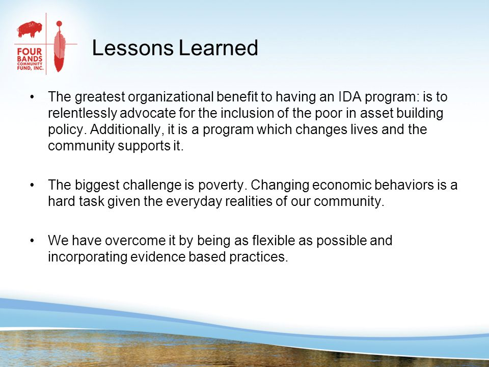 Lessons Learned The greatest organizational benefit to having an IDA program: is to relentlessly advocate for the inclusion of the poor in asset building policy.