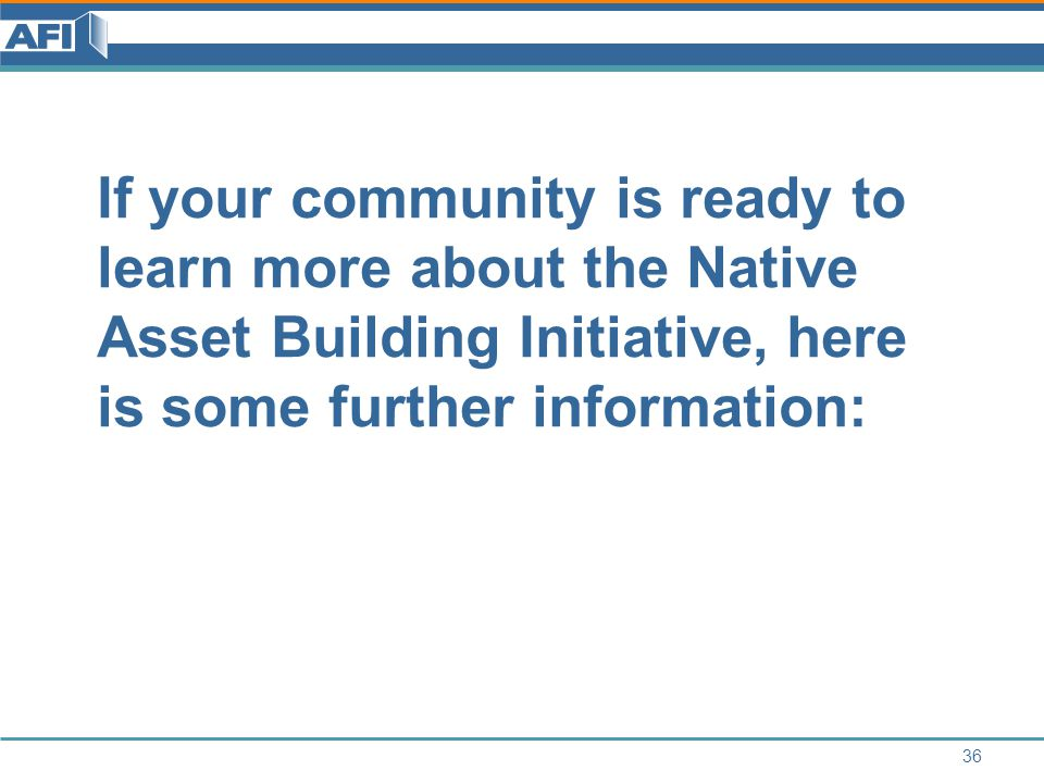 If your community is ready to learn more about the Native Asset Building Initiative, here is some further information: 36