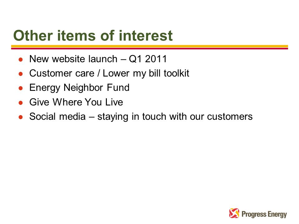 Other items of interest l New website launch – Q1 2011 l Customer care / Lower my bill toolkit l Energy Neighbor Fund l Give Where You Live l Social media – staying in touch with our customers