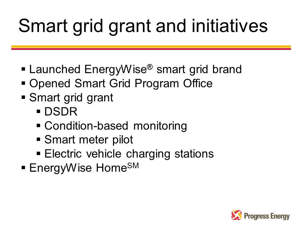 Smart grid grant and initiatives  Launched EnergyWise ® smart grid brand  Opened Smart Grid Program Office  Smart grid grant  DSDR  Condition-based monitoring  Smart meter pilot  Electric vehicle charging stations  EnergyWise Home SM