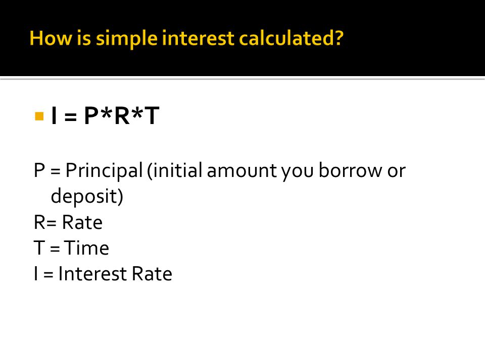  I = P*R*T P = Principal (initial amount you borrow or deposit) R= Rate T = Time I = Interest Rate