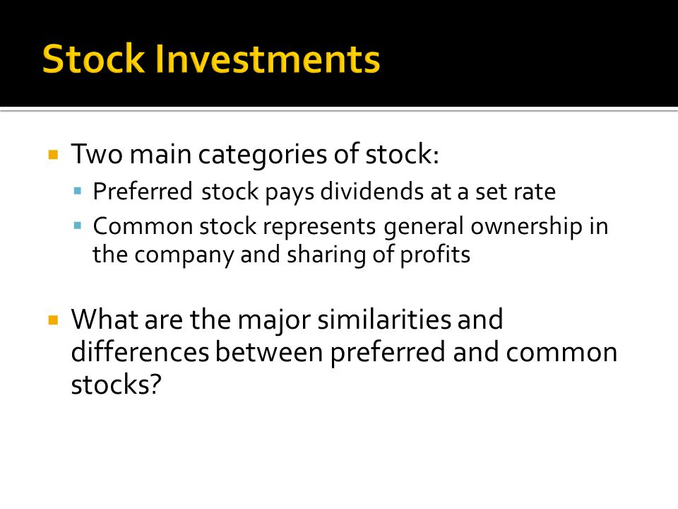  Two main categories of stock:  Preferred stock pays dividends at a set rate  Common stock represents general ownership in the company and sharing of profits  What are the major similarities and differences between preferred and common stocks