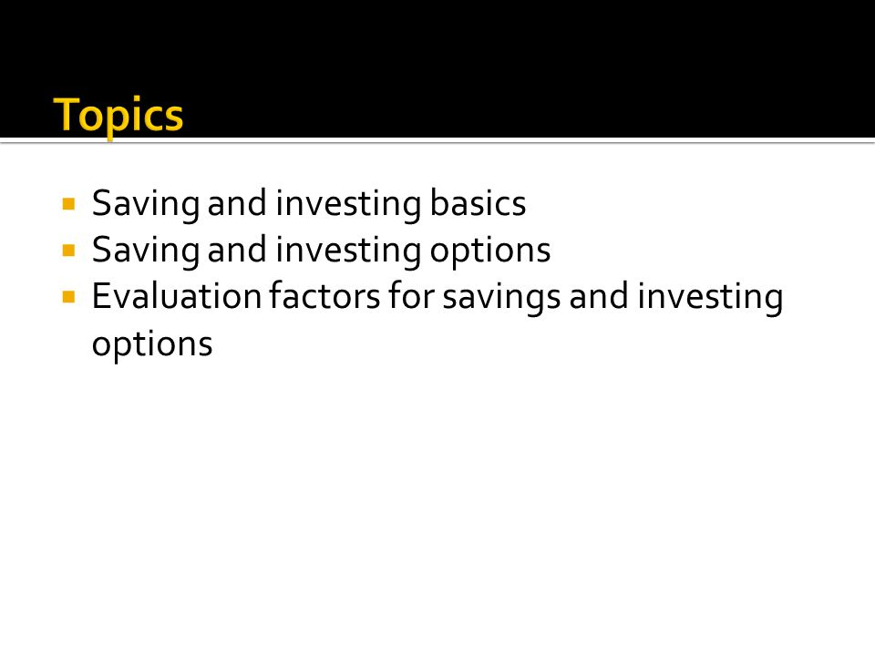  Saving and investing basics  Saving and investing options  Evaluation factors for savings and investing options