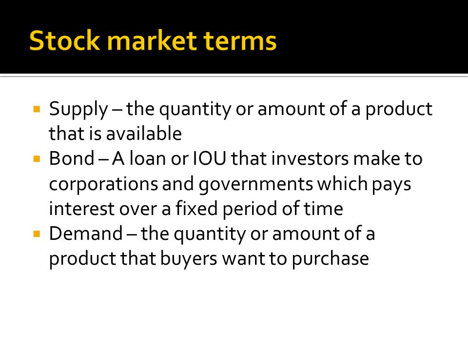  Supply – the quantity or amount of a product that is available  Bond – A loan or IOU that investors make to corporations and governments which pays interest over a fixed period of time  Demand – the quantity or amount of a product that buyers want to purchase