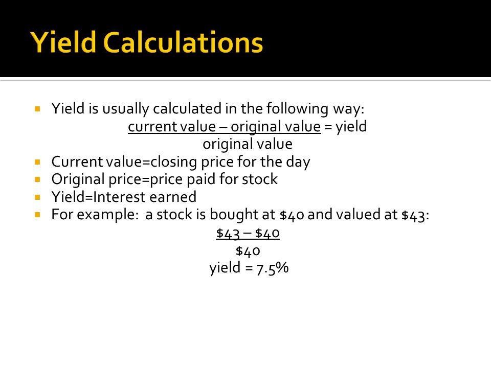  Yield is usually calculated in the following way: current value – original value = yield original value  Current value=closing price for the day  Original price=price paid for stock  Yield=Interest earned  For example: a stock is bought at $40 and valued at $43: $43 – $40 $40 yield = 7.5%