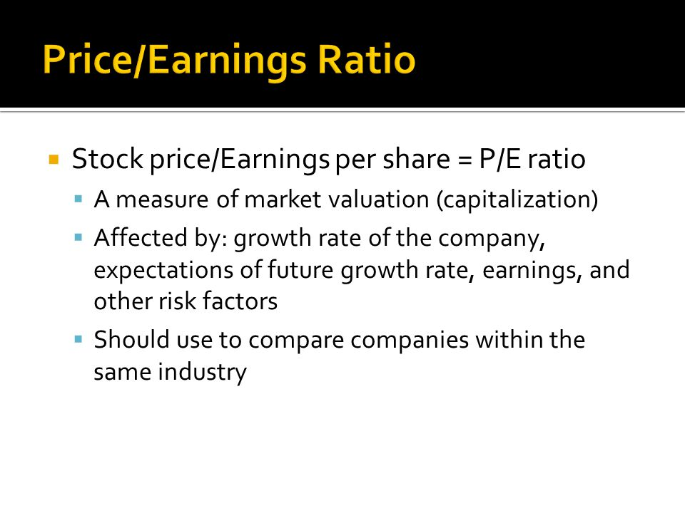  Stock price/Earnings per share = P/E ratio  A measure of market valuation (capitalization)  Affected by: growth rate of the company, expectations of future growth rate, earnings, and other risk factors  Should use to compare companies within the same industry