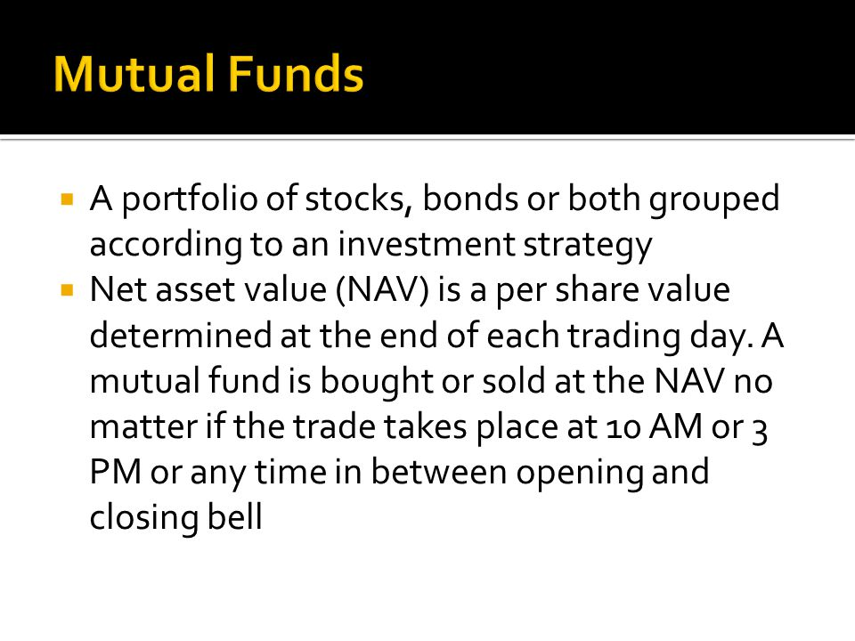  A portfolio of stocks, bonds or both grouped according to an investment strategy  Net asset value (NAV) is a per share value determined at the end of each trading day.