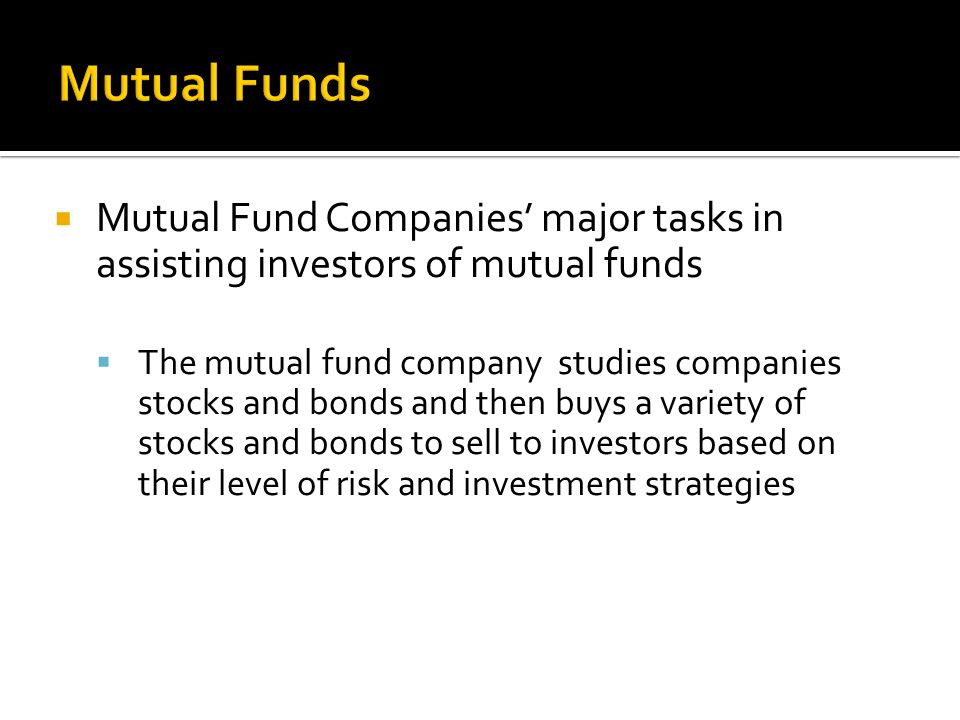 Mutual Fund Companies' major tasks in assisting investors of mutual funds  The mutual fund company studies companies stocks and bonds and then buys a variety of stocks and bonds to sell to investors based on their level of risk and investment strategies