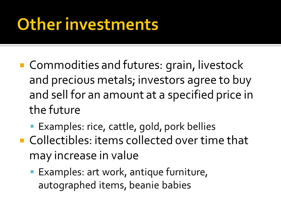  Commodities and futures: grain, livestock and precious metals; investors agree to buy and sell for an amount at a specified price in the future  Examples: rice, cattle, gold, pork bellies  Collectibles: items collected over time that may increase in value  Examples: art work, antique furniture, autographed items, beanie babies