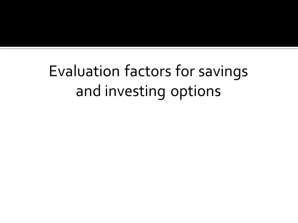 Evaluation factors for savings and investing options