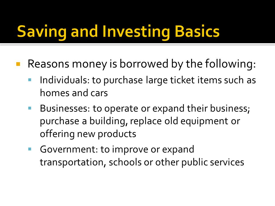  Reasons money is borrowed by the following:  Individuals: to purchase large ticket items such as homes and cars  Businesses: to operate or expand their business; purchase a building, replace old equipment or offering new products  Government: to improve or expand transportation, schools or other public services