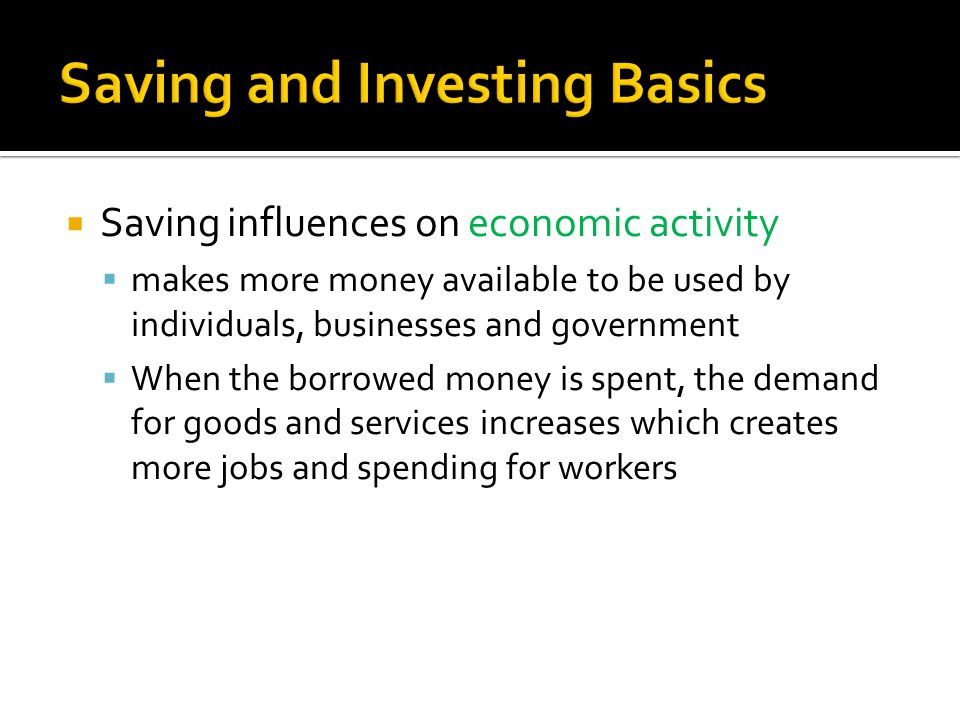  Saving influences on economic activity  makes more money available to be used by individuals, businesses and government  When the borrowed money is spent, the demand for goods and services increases which creates more jobs and spending for workers