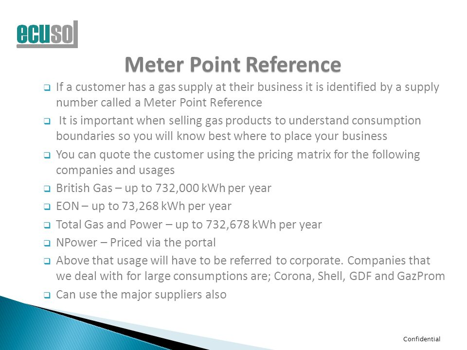 Confidential Meter Point Reference  If a customer has a gas supply at their business it is identified by a supply number called a Meter Point Reference  It is important when selling gas products to understand consumption boundaries so you will know best where to place your business  You can quote the customer using the pricing matrix for the following companies and usages  British Gas – up to 732,000 kWh per year  EON – up to 73,268 kWh per year  Total Gas and Power – up to 732,678 kWh per year  NPower – Priced via the portal  Above that usage will have to be referred to corporate.