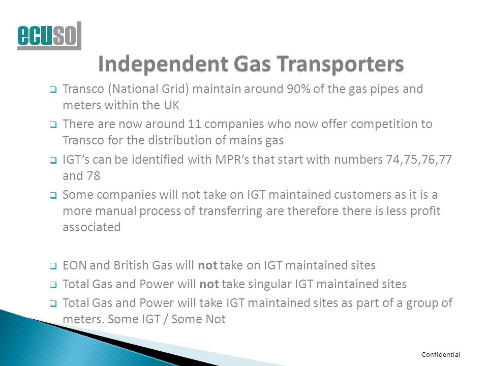 Confidential Independent Gas Transporters  Transco (National Grid) maintain around 90% of the gas pipes and meters within the UK  There are now arou