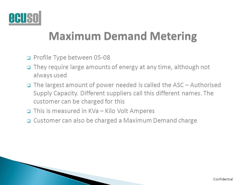 Confidential Maximum Demand Metering  Profile Type between 05-08  They require large amounts of energy at any time, although not always used  The l