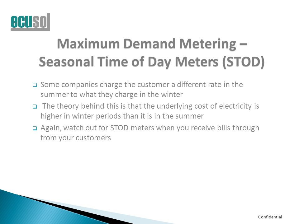 Confidential Maximum Demand Metering – Seasonal Time of Day Meters (STOD)  Some companies charge the customer a different rate in the summer to what