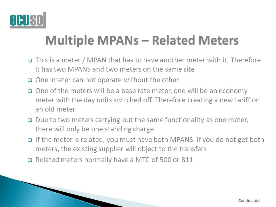 Confidential Multiple MPANs – Related Meters  This is a meter / MPAN that has to have another meter with it. Therefore it has two MPANS and two meter