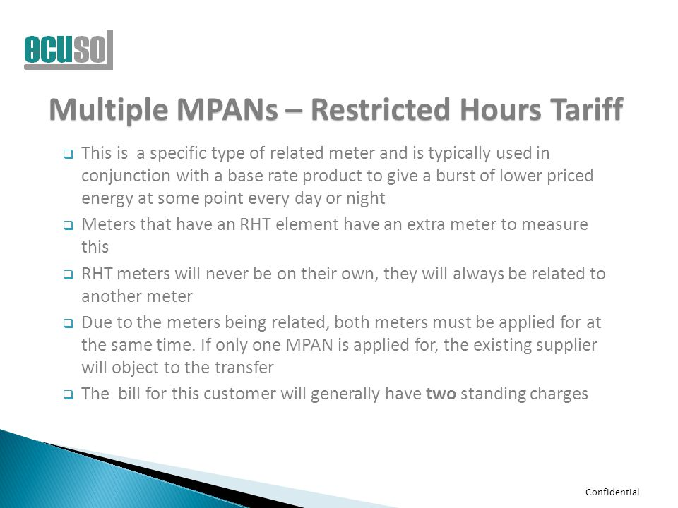 Confidential Multiple MPANs – Restricted Hours Tariff  This is a specific type of related meter and is typically used in conjunction with a base rate