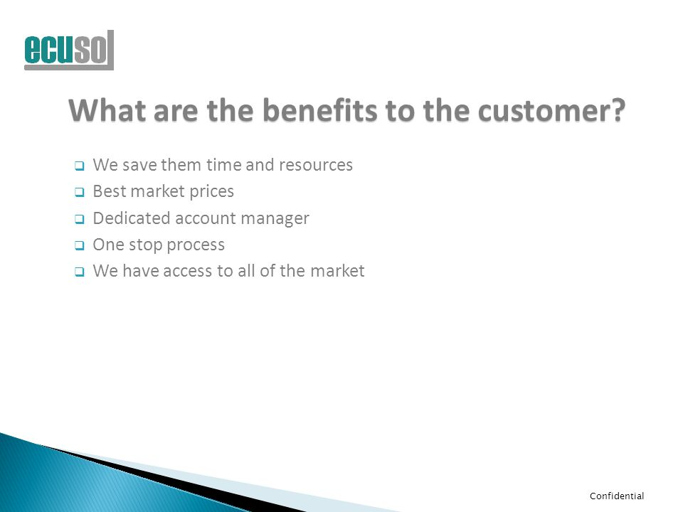 Confidential What are the benefits to the customer?  We save them time and resources  Best market prices  Dedicated account manager  One stop proc