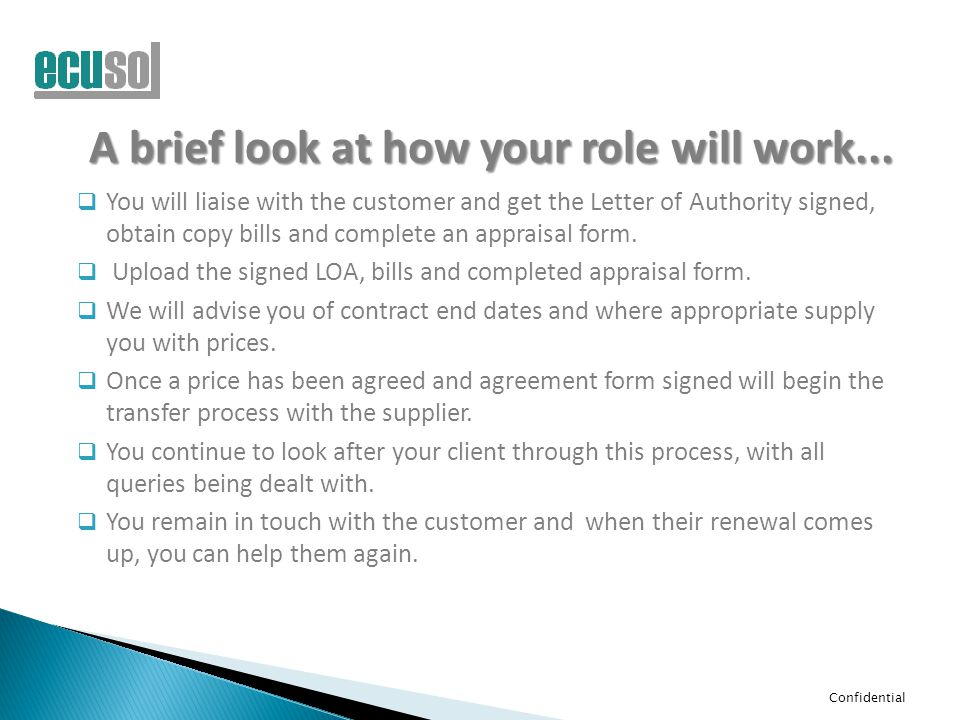 Confidential A brief look at how your role will work...  You will liaise with the customer and get the Letter of Authority signed, obtain copy bills