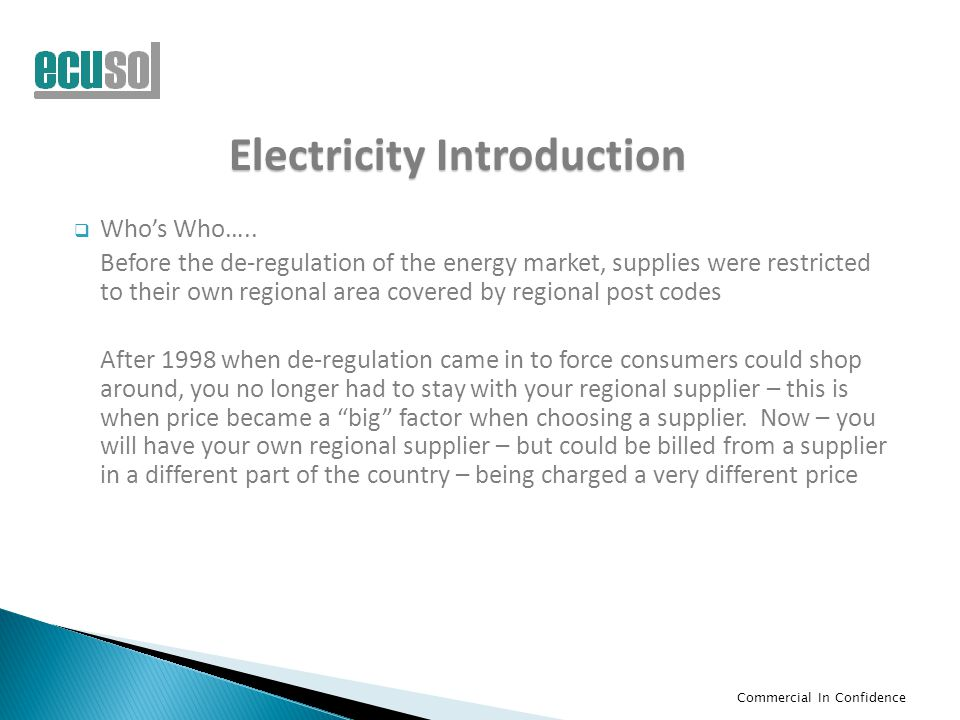 Commercial In Confidence Electricity Introduction  Who's Who….. Before the de-regulation of the energy market, supplies were restricted to their own