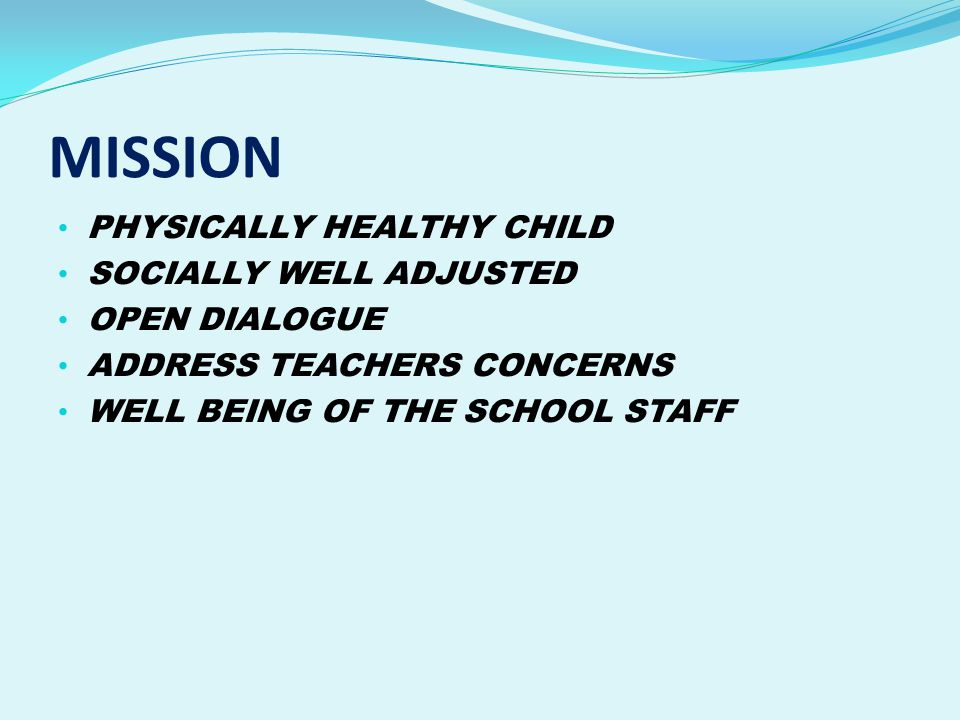 MISSION PHYSICALLY HEALTHY CHILD SOCIALLY WELL ADJUSTED OPEN DIALOGUE ADDRESS TEACHERS CONCERNS WELL BEING OF THE SCHOOL STAFF