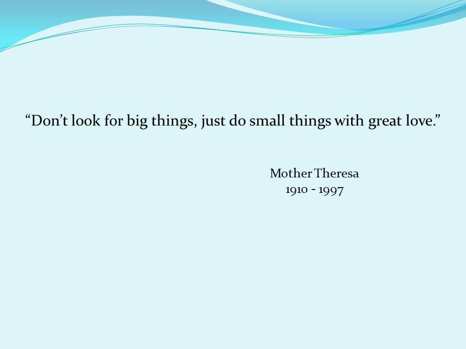 Don't look for big things, just do small things with great love. Mother Theresa 1910 - 1997