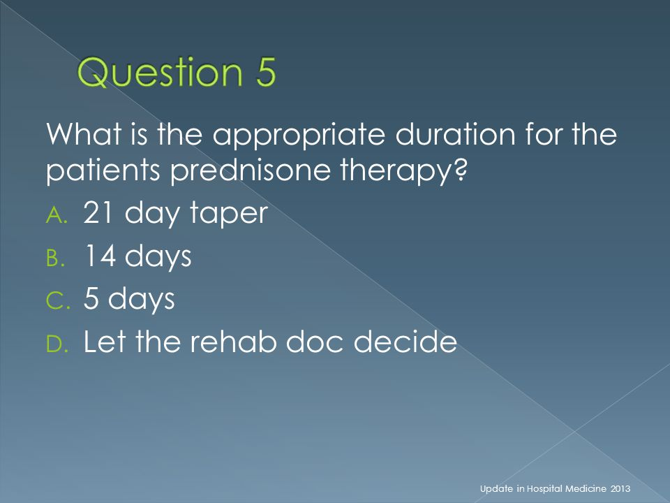 What is the appropriate duration for the patients prednisone therapy? A. 21 day taper B. 14 days C. 5 days D. Let the rehab doc decide Update in Hospi