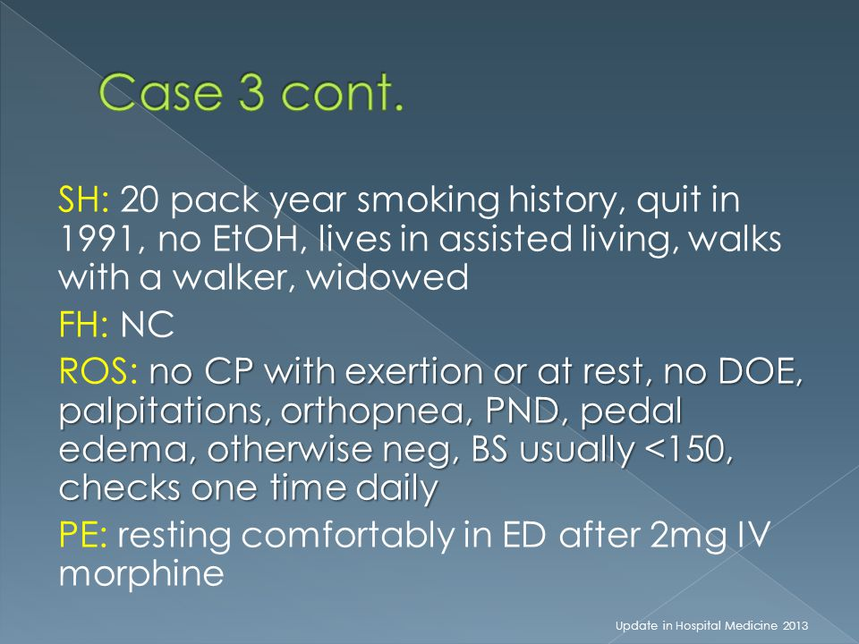SH: 20 pack year smoking history, quit in 1991, no EtOH, lives in assisted living, walks with a walker, widowed FH: NC no CP with exertion or at rest,
