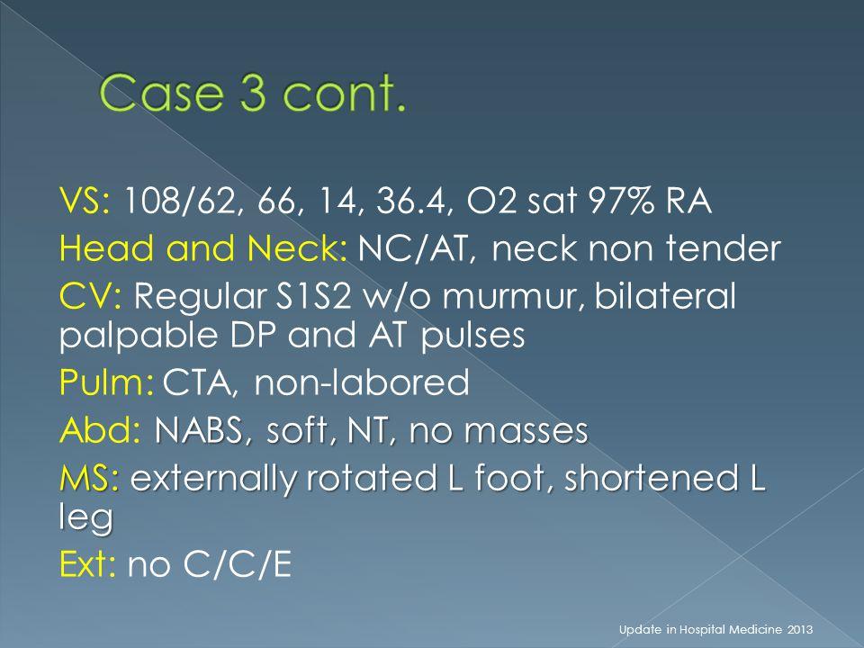 VS: 108/62, 66, 14, 36.4, O2 sat 97% RA Head and Neck: NC/AT, neck non tender CV: Regular S1S2 w/o murmur, bilateral palpable DP and AT pulses Pulm: CTA, non-labored NABS, soft, NT, no masses Abd: NABS, soft, NT, no masses MS: externally rotated L foot, shortened L leg Ext: no C/C/E Update in Hospital Medicine 2013