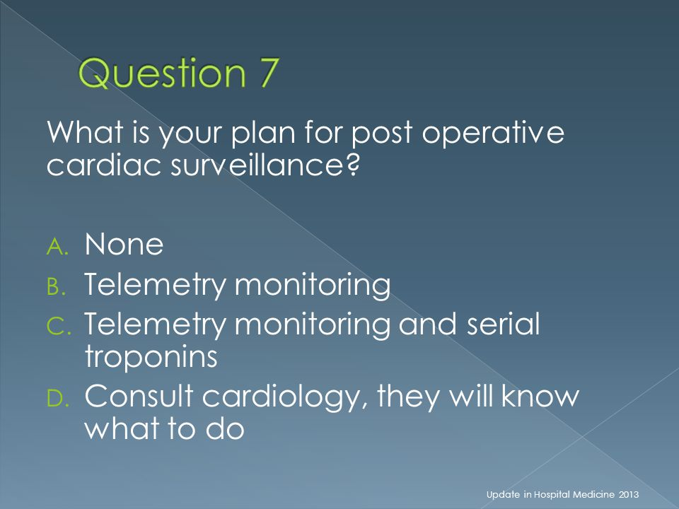 What is your plan for post operative cardiac surveillance? A. None B. Telemetry monitoring C. Telemetry monitoring and serial troponins D. Consult car