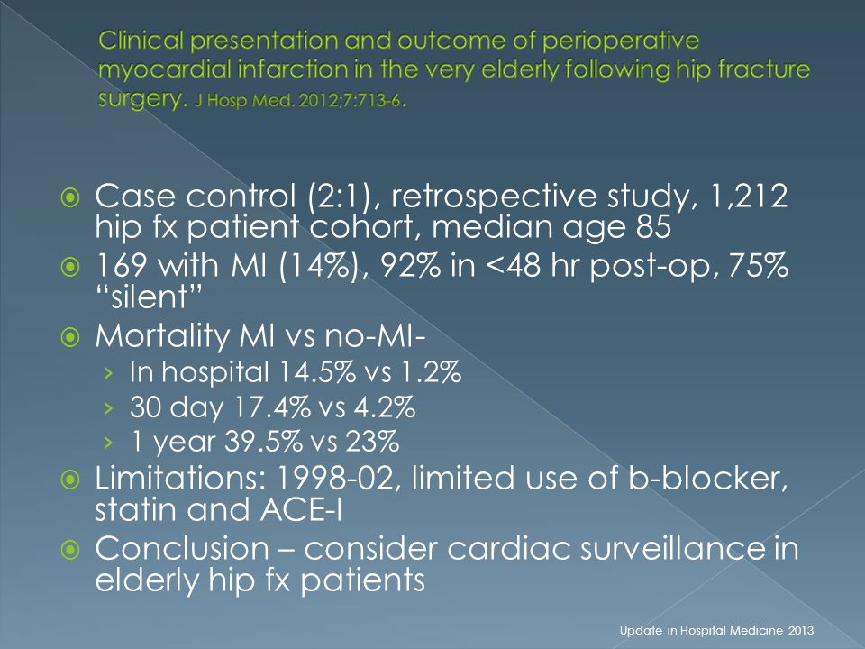  Case control (2:1), retrospective study, 1,212 hip fx patient cohort, median age 85  169 with MI (14%), 92% in <48 hr post-op, 75% silent  Mortality MI vs no-MI- › In hospital 14.5% vs 1.2% › 30 day 17.4% vs 4.2% › 1 year 39.5% vs 23%  Limitations: 1998-02, limited use of b-blocker, statin and ACE-I  Conclusion – consider cardiac surveillance in elderly hip fx patients Update in Hospital Medicine 2013