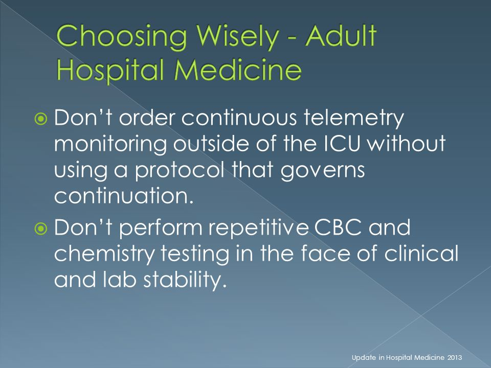  Don't order continuous telemetry monitoring outside of the ICU without using a protocol that governs continuation.  Don't perform repetitive CBC an