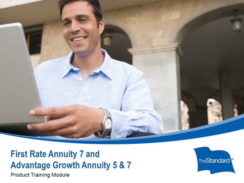 © 2010 Standard Insurance Company First Rate Annuity 7 and Advantage Growth Annuity 5 & 7 Product Training Module