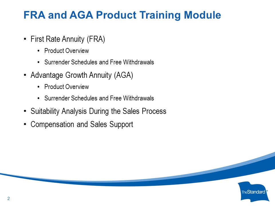 © 2010 Standard Insurance Company First Rate Annuity (FRA) Product Overview Surrender Schedules and Free Withdrawals Advantage Growth Annuity (AGA) Product Overview Surrender Schedules and Free Withdrawals Suitability Analysis During the Sales Process Compensation and Sales Support FRA and AGA Product Training Module 2