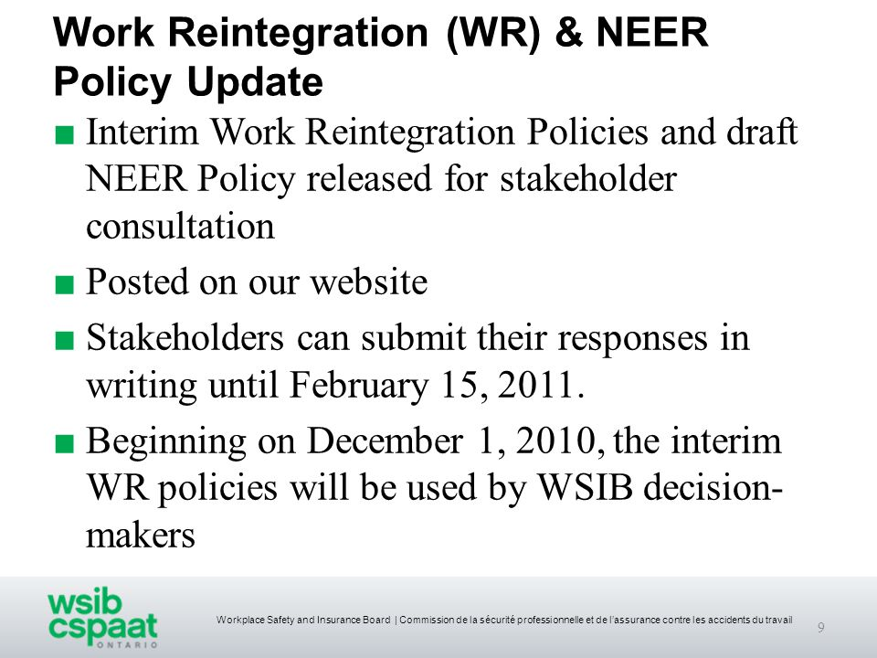 Workplace Safety and Insurance Board | Commission de la sécurité professionnelle et de l'assurance contre les accidents du travail Work Reintegration (WR) & NEER Policy Update ■ Interim Work Reintegration Policies and draft NEER Policy released for stakeholder consultation ■ Posted on our website ■ Stakeholders can submit their responses in writing until February 15, 2011.