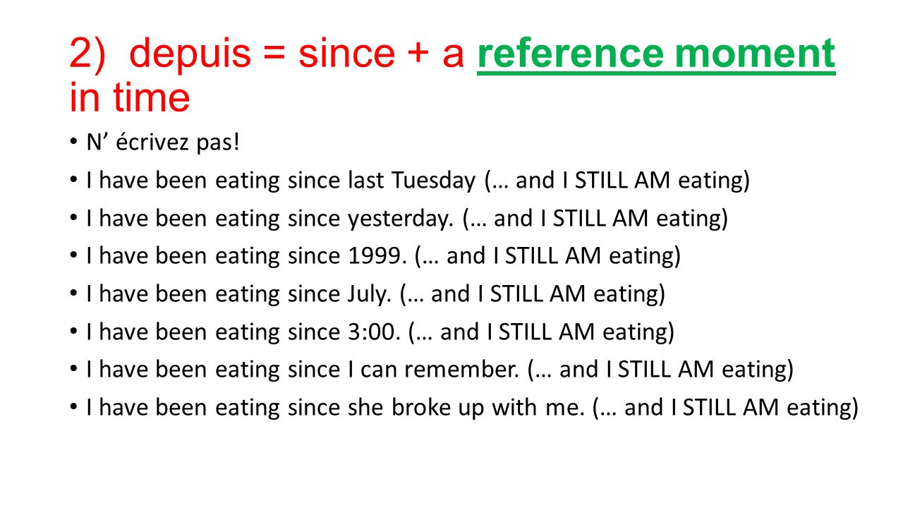 2) depuis = since + a reference moment in time N' écrivez pas! I have been eating since last Tuesday (… and I STILL AM eating) I have been eating sinc